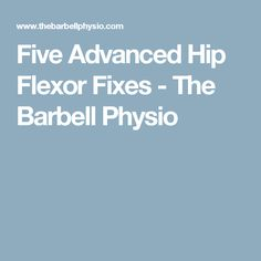Five Advanced Hip Flexor Fixes - The Barbell Physio