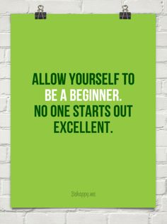 Allow yourself to  be a beginner. no one starts out excellent.