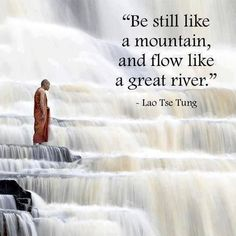 'Be Still like a Mountain, and Flow like a Great River', Lao Tse Tung Quote. Lao Tzu Quotes, Zen Quotes, Wisdom Quotes, Life Quotes, Inspirational Quotes, Taoism Quotes, Motivational, Buddhist Quotes, Spiritual Quotes