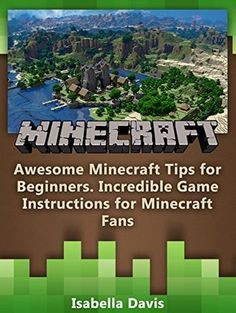 Minecraft: Awesome Minecraft Tips for Beginners, Incredible Game Instructions for Minecraft Fans