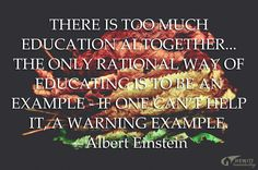 """There is too much education altogether... The only rational way of educating is to be an example - if one can't help it, a warning example."" —Albert Einstein"