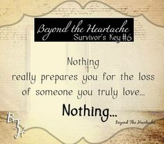 nothing really prepares you for the loss of someone you truly love... nothing..