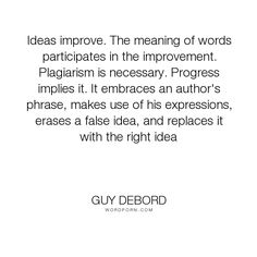 The meaning of words participates in the improvement. Plagiarism is. Guy Debord, Critical Theory, Word Meaning, The Right Man, Inspiring Quotes, Philosophy, Meant To Be, Author, Love