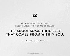 Fashion is not about labels or the brand. The 50 Most Inspiring Fashion Quotes Of All Time via @WhoWhatWear