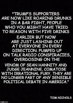 Trump's supporters are now like roaring drunks in a bar fight, people who you might have tried to reason with five drinks earlier but now are just lashing out at everyone in every direction. Pumped up on talk radio conspiracies, overdosing on the venom of Sean Hannity and Judge Jeannine, comatose with irrational fury, they are no longer part of any sensible political debate in America.