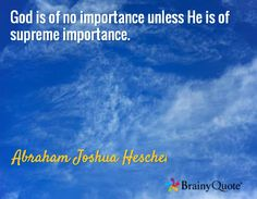 God is of no importance unless He is of supreme importance. / Abraham Joshua Heschel
