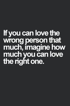 If you can love the wrong person that much, imagine how much you can love the right one.