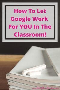 How To Let Google Work For YOU In The Classroom!