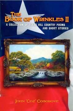 """The Book of Wrinkles II: A Collection of Texas Hill Country Poems and Short Stories, by John """"Coz"""" Cosgrove (2011). """"So read, and enjoy. I pray that [this book] touches your heart, makes you laugh and cry, jogs your memory, and makes you think of the Hill Country."""" (Prologue)"""