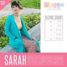 Lightweight and cozy without being hot, the new Sarah cardigan is LuLaRoe's newest layering piece. The Sarah is long, hitting around mid calf, and features a cropped long sleeve for easy movement and a flattering silhouette. The sweater knit Sarah adds texture and warmth – great for cool days – while its loose weave keeps the Sarah comfortably cool worn simply over your favorite tee or even as a swimsuit cover. Versatile and immensely comfortable, the Sarah is sure to become an instant fave.
