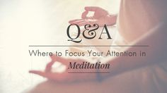 Q&A: Where to Focus Your Attention in Meditation | Yoga International