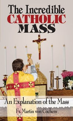 The Incredible Catholic Mass. An Explanation of the Catholic MassBy: Rev. Martin Von Cochem. An absolute revelation to most Catholics! Based on the Traditional Latin Mass, but actually about the essence of the Mass itself. Shows it is not just a prayer, but a powerful sacrifice given to us by Almighty God to fulfill all our spiritual needs.