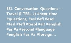 ESL Conversation Questions – Travel (I-TESL-J) #next-time #questions, #esl #efl #esol #tesl #tefl #tesol #elt #english #as #a #second #language #english #as #a #foreign #language http://west-virginia.remmont.com/esl-conversation-questions-travel-i-tesl-j-next-time-questions-esl-efl-esol-tesl-tefl-tesol-elt-english-as-a-second-language-english-as-a-foreign-language/  # Conversation Questions Travel Related: After a Vacation. Holidays Have you ever been abroad? Where have you been? Are you…