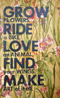 Grow Flowers. Ride a Bike. Love an Animal. Find Your by amyriceart