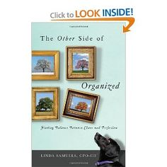 The Other Side of Organized by Linda Samuels, CPO-CD - a great read on balancing your life and making changes ( in your time, stuff, yourself) that work for you!
