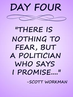 """Day 4 Quote: """"There is nothing to fear but a politician who says """"I promise….""""."""