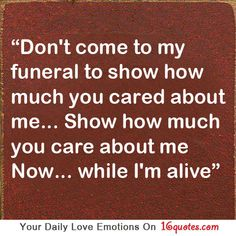 Don't come to my funeral to show how much you cared about me. Show how much you care about me now… while I'm alive.