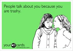 People talk about you because you are trashy.  Hmmm.... Wonder who this could be???? LOL!!!!