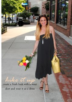 Pull up that maxi skirt for an effortless dress - pair with fab shoes and a colorful purse or clutch and wah-lah..instant fab look!