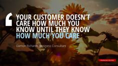 """""""YOUR CUSTOMER DOESN'T  CARE HOW MUCH YOU  KNOW UNTIL THEY KNOW  HOW MUCH YOU CARE""""Damon Richards, Business Consultant"""