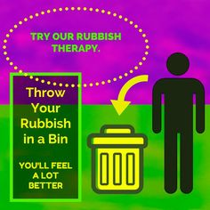 Try our RUBBISH THERAPY. Throw Your Rubbish in a Bin, then You'll Feel a lot Better.