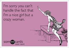 I'm sorry you can't handle the fact that I'm a nice girl but a crazy woman.