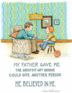 """My father gave me the greatest give anyone could give another person: He believed in me."""
