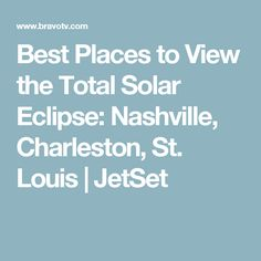 Best Places to View the Total Solar Eclipse: Nashville, Charleston, St. Louis | JetSet