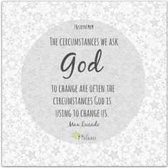 The circumstances we ask God to change are often the circumstances God is using to change us. ~ Max Lucado <3  via Dakota
