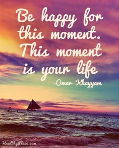 Positive Quote: Be happy for this moment. This moment is your life. www.HealthyPlace.com