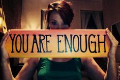 (You are enough) You are so enough, it is unbelievable how enough you are! <3 love that quote!!! Makes me happy