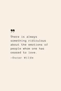 There is always something ridiculous about the emotions of people whom one has ceased to love. —Oscar Wilde