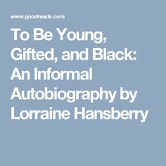 To Be Young, Gifted, and Black: An Informal Autobiography by Lorraine Hansberry