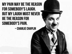 My laugh must never be the reason for somebody's pain - Charlie Chaplin