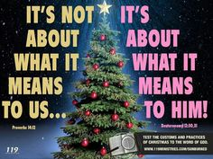 Jesus date of birth is NOT in the Bible. We were NOT commanded to celebrate it. We were commanded to Commemorate his DEATH. Through his BLOOD is SALVATION. And the TREE is PAGAN. The CUSTOMS of people are a DELUSION decorating their cut down tree in silver and gold. The TREE is an IDOL. (Jeremiah 10:1-5)