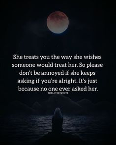 She treats you the way she wishes someone would treat her. So please dont be annoyed if she keeps asking if youre alright. Its just because no one ever asked her. . . . . #treating #wish #annoyed