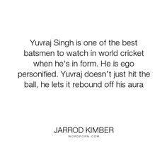 """Jarrod Kimber - """"Yuvraj Singh is one of the best batsmen to watch in world cricket when he's in form...."""". personality, egoism, cricket, yuvraj-singh"""