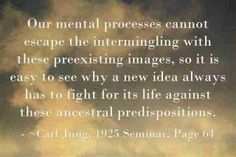 Our mental processes cannot escape the intermingling with these preexisting images, so it is easy to see why a new idea always has to fight for its life against these ancestral predispositions. ~Carl Jung, 1925 Seminar, Page 64