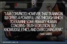 """028: """"I am convinced, however, that training in BJJ offers a powerful lens through which to examine some primary human concerns. Truth V. delusion, self knowledge, ethics, and overcoming fear."""" - Sam Harris"""