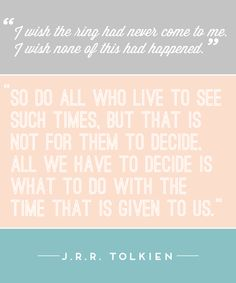 "One of my favorite parts. ""All we have to decide is what to do with the time that is given to us."" -J.R.R. Tolkien"