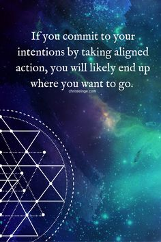 If you commit to your intentions by taking aligned action, you will likely end up where you want to go.     http://christieinge.com/hello-intention-meet-my-friend-action/