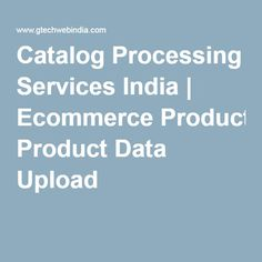Catalog Processing Services India | Ecommerce Product Data Upload  Every eCommerce Business needs to upload and update products on their sites and relies on accuracy and reliability of data. If the data is not reliable the very essence of eCommerce business fails.