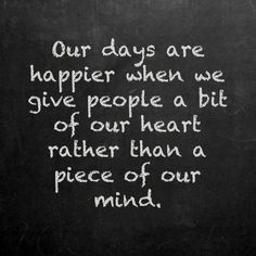 Our days are happier when we give people a bit of our heart rather than a piece of our mind. #Inspirational #Quotes #happy