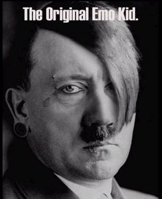 You know who else was emo? Hitler!