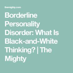 Borderline Personality Disorder: What Is Black-and-White Thinking? | The Mighty