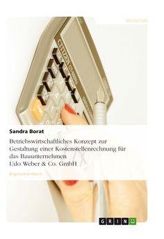 Betriebswirtschaftliches Konzept zur Gestaltung einer Kostenstellenrechnung für das Bauunternehmen Udo Weber & Co. GmbH GRIN: http://grin.to/hqM7W Amazon: http://grin.to/PrTci