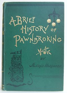 A Brief History of Pawnbroking with Full Narrative of How the Act of 1872 was Fought for and Obtained  and the Stolen Goods Bill Opposed and Defeated by Alfred Hardaker,  London:   Jackson Ruston and Keeson 1892. 1st edition. Beautiful Antique Books