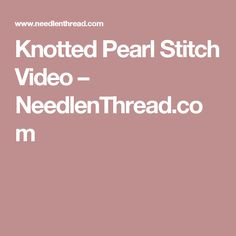 Knotted Pearl Stitch Video – NeedlenThread.com