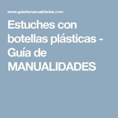 Estuches con botellas plásticas - Guía de MANUALIDADES
