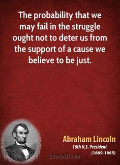 The probability that we may fail in the struggle ought NOT to DETER us from the SUPPORT of a cause we believe to be JUST!   Abraham Lincoln Quotes